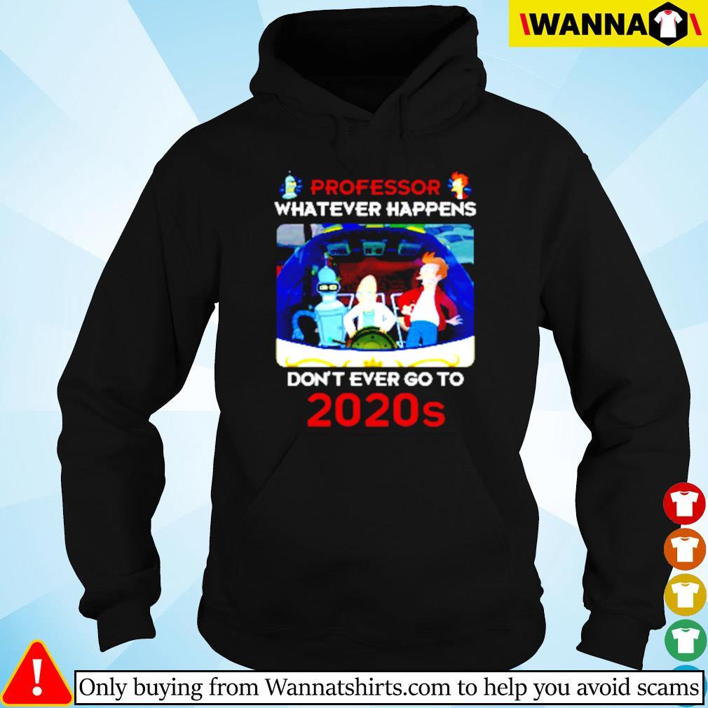 Futurama professor whatever happens don't ever go to 2020s s Hoodie