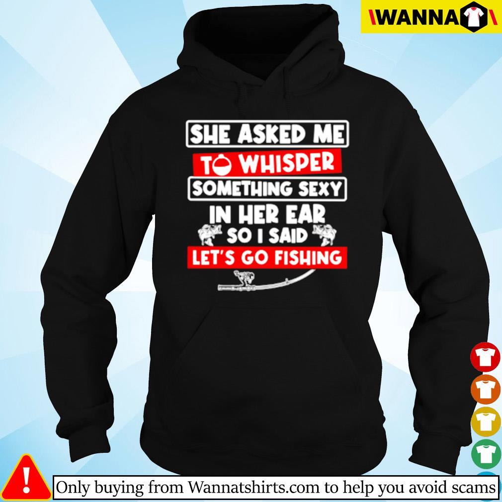 She asked me to whisper something sexy in her ear so I said let's go fishing s Hoodie