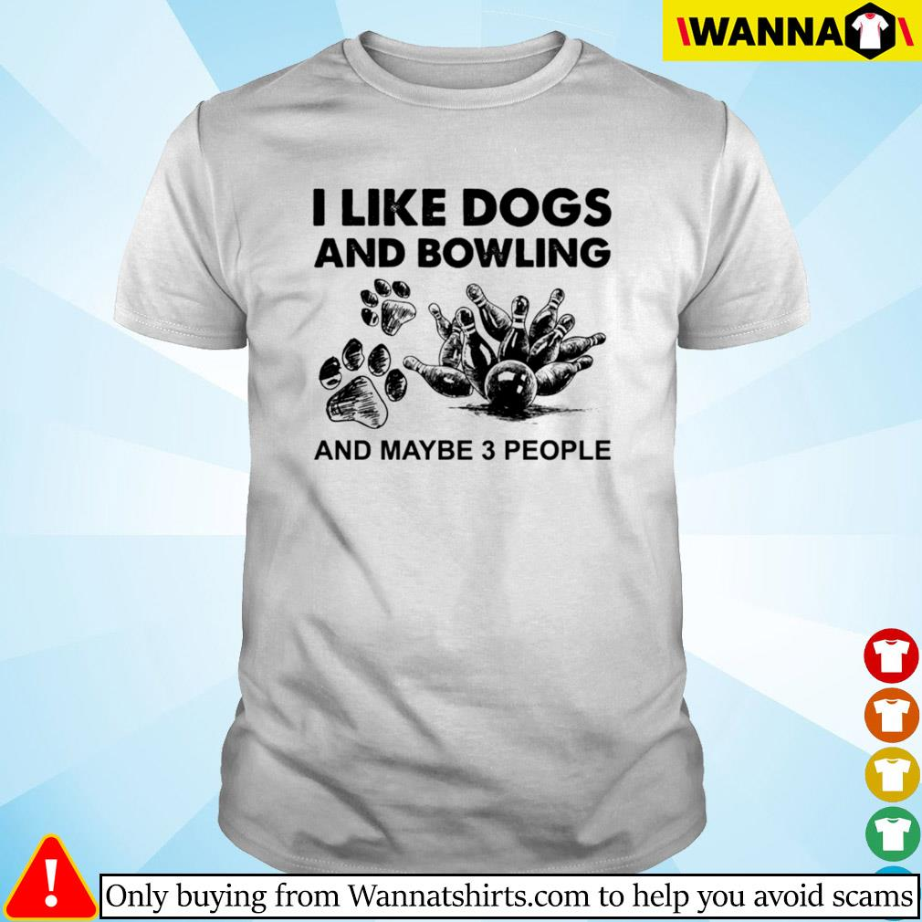 I like dogs and bowling and maybe 3 people shirt