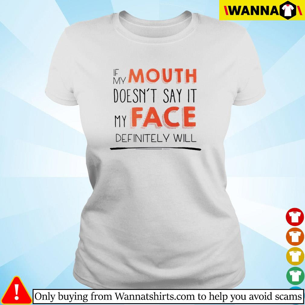 If my mouth doesn't say it my face definitely will s Ladies tee