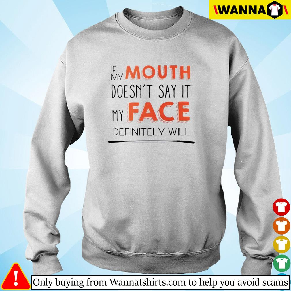 If my mouth doesn't say it my face definitely will s Sweater