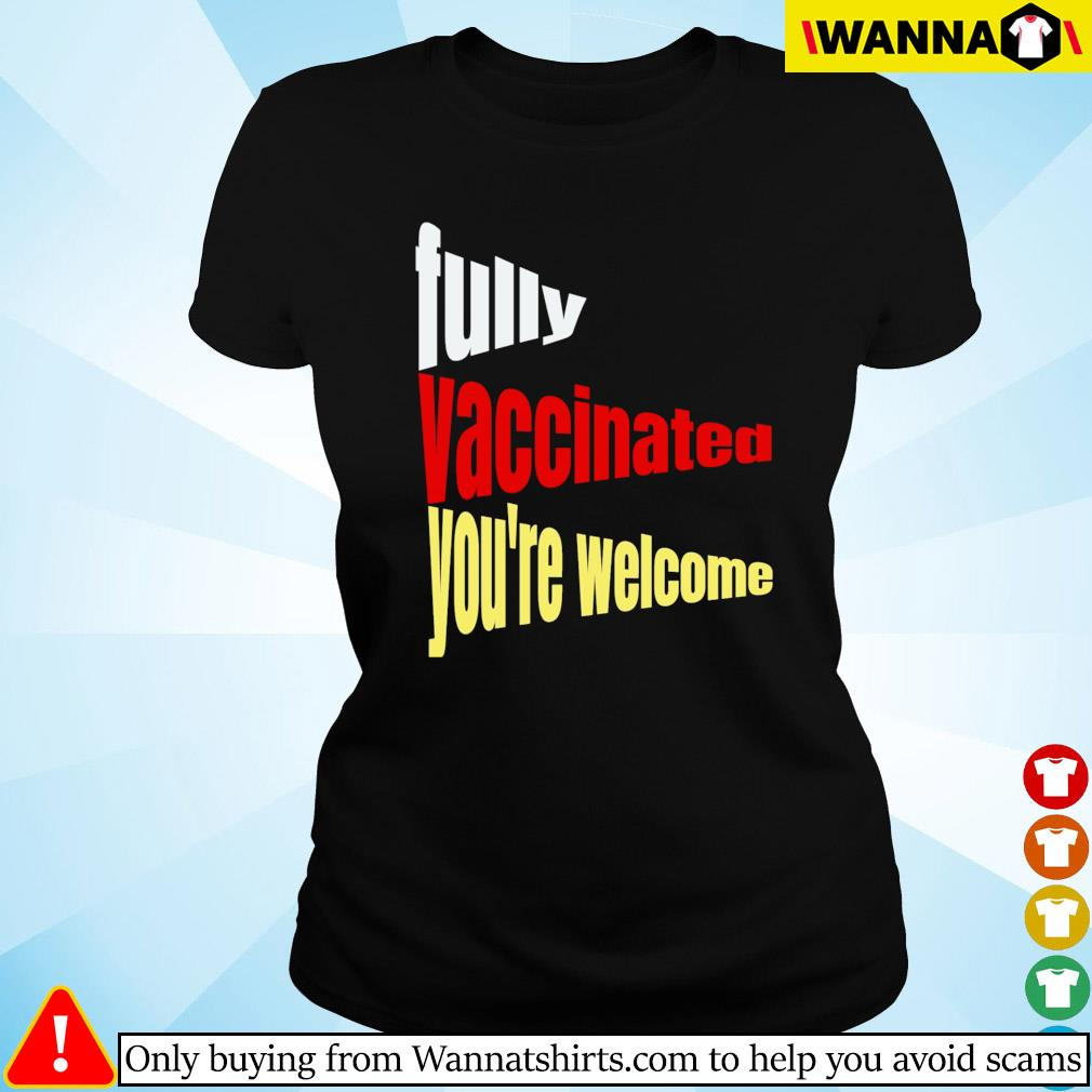 Fully vaccinated you're welcome pro vaccination quote Ladies tee