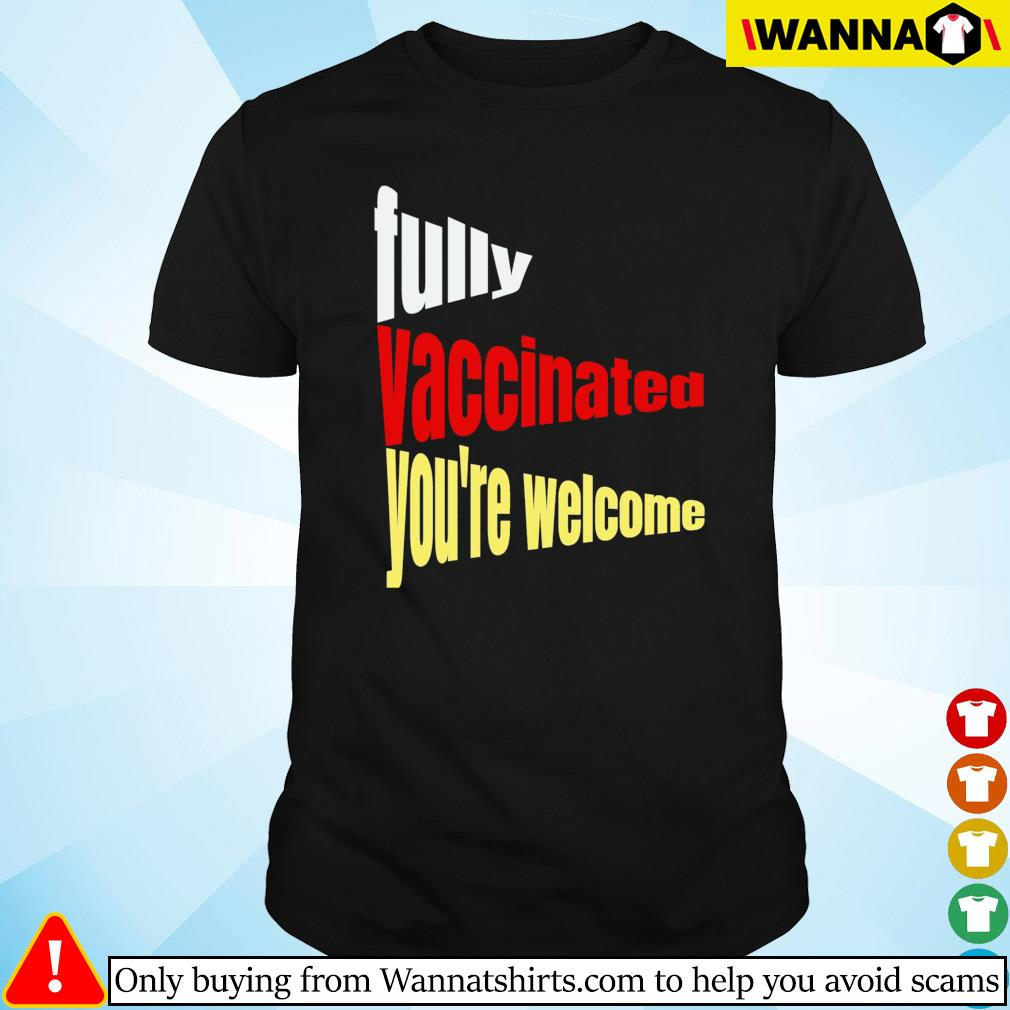 Fully vaccinated you're welcome pro vaccination quote shirt