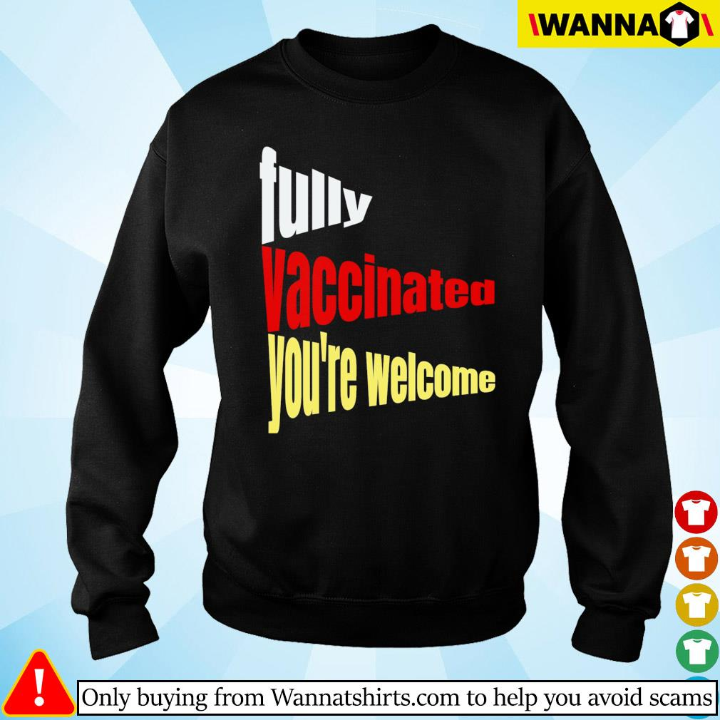 Fully vaccinated you're welcome pro vaccination quote Sweater