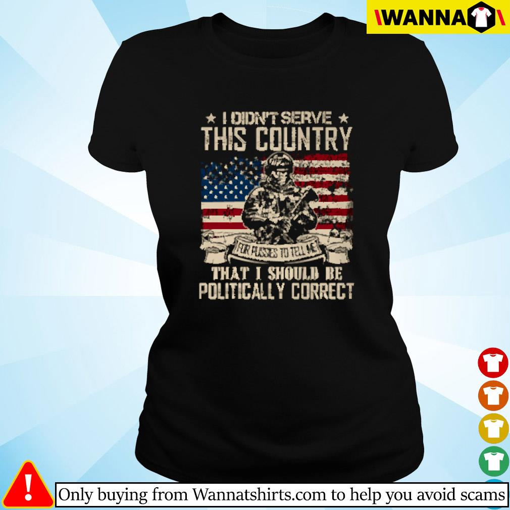 I didn't serve this country that I should be politically correct American flag Ladies tee