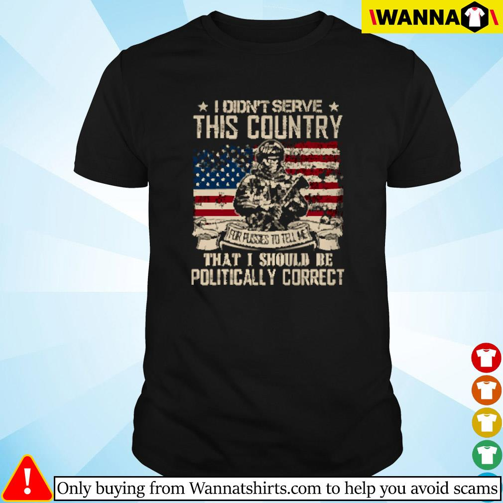 I didn't serve this country that I should be politically correct American flag shirt