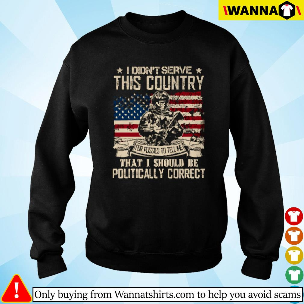 I didn't serve this country that I should be politically correct American flag Sweater