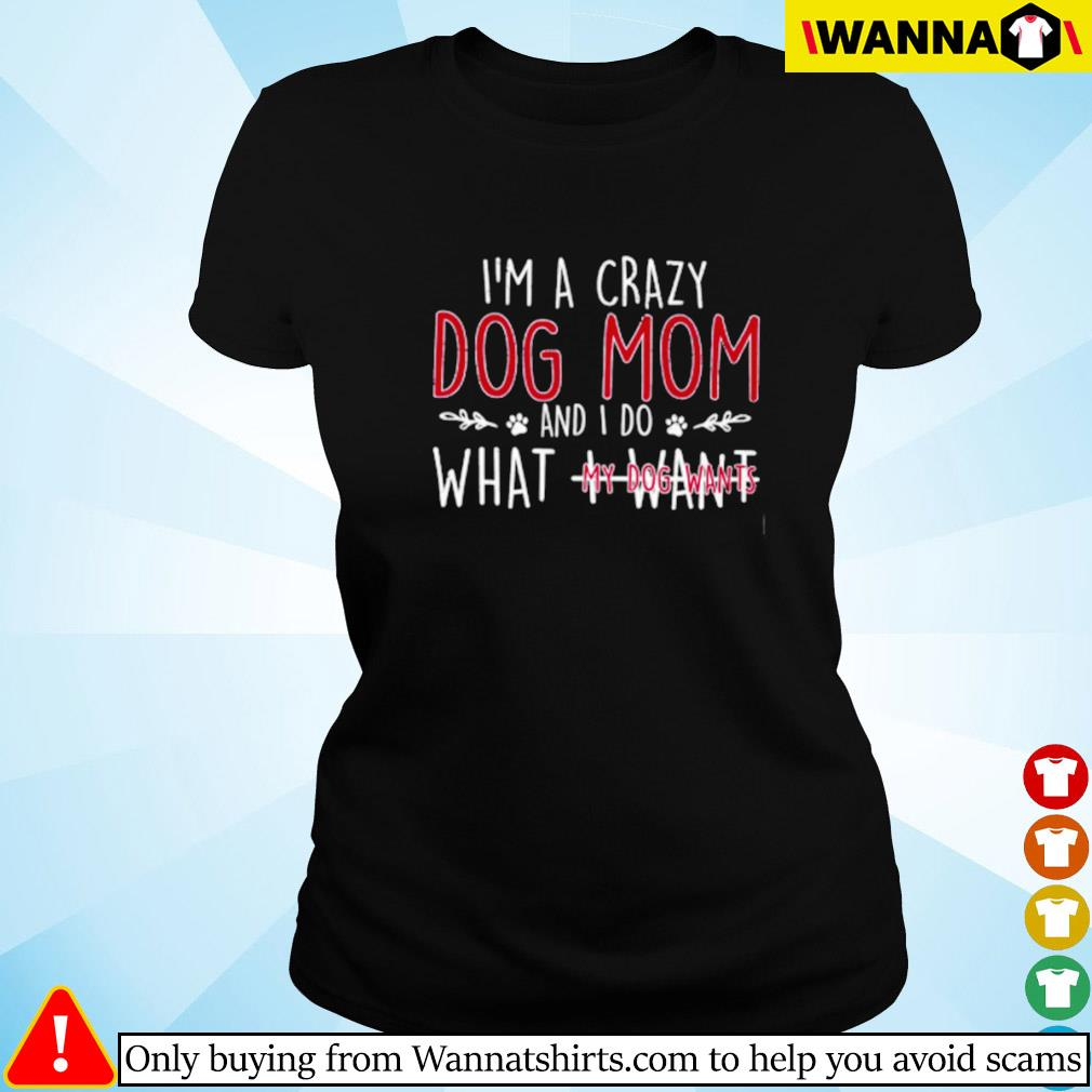 I'm a crazy dog mom and I do what I want my dog wants Ladies tee