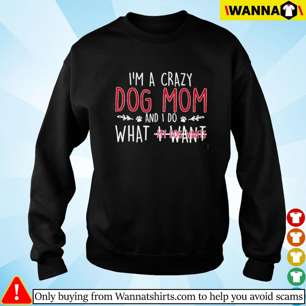 I'm a crazy dog mom and I do what I want my dog wants Sweater