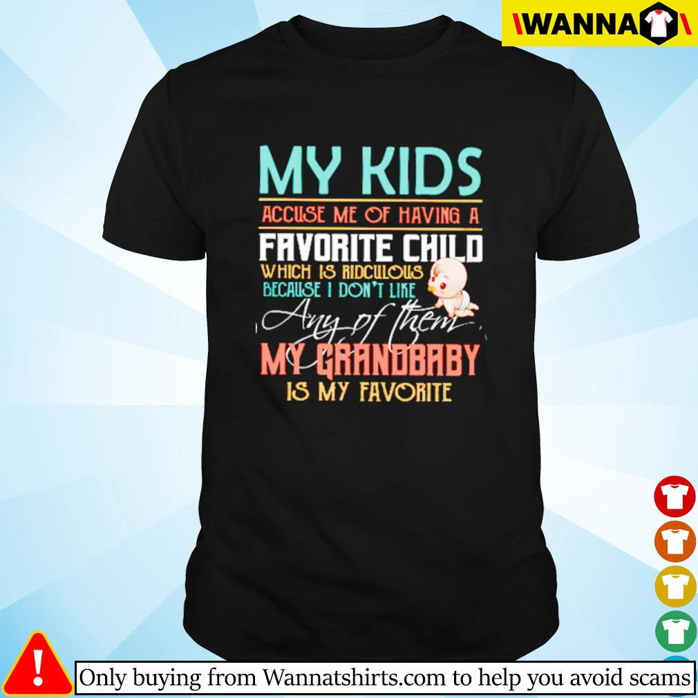 My kids accuse me og having a favorite child my grandbaby is my favorite shirt