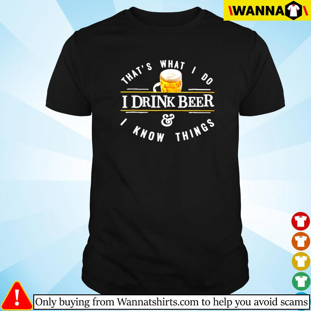 That's what I do I drink beer and I know things shirt