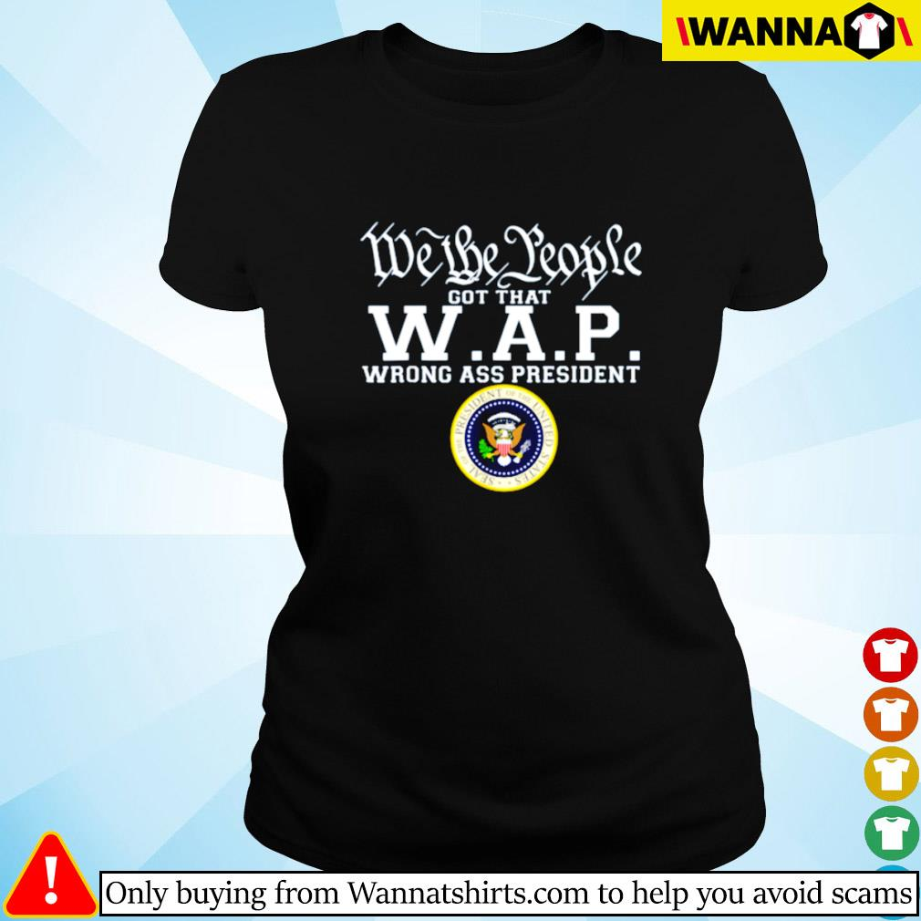 We the people got that W.A.P wrong ass president Ladies tee