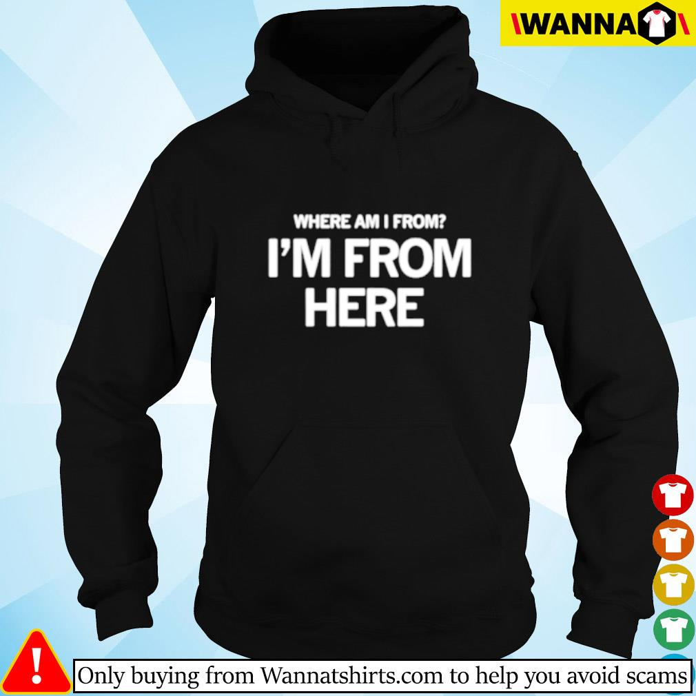 Where am I from I'm from here Hoodie