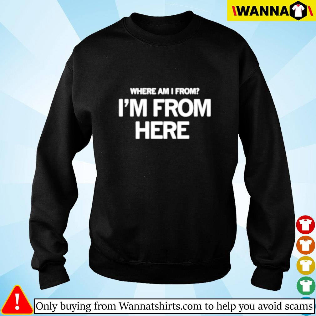 Where am I from I'm from here Sweater