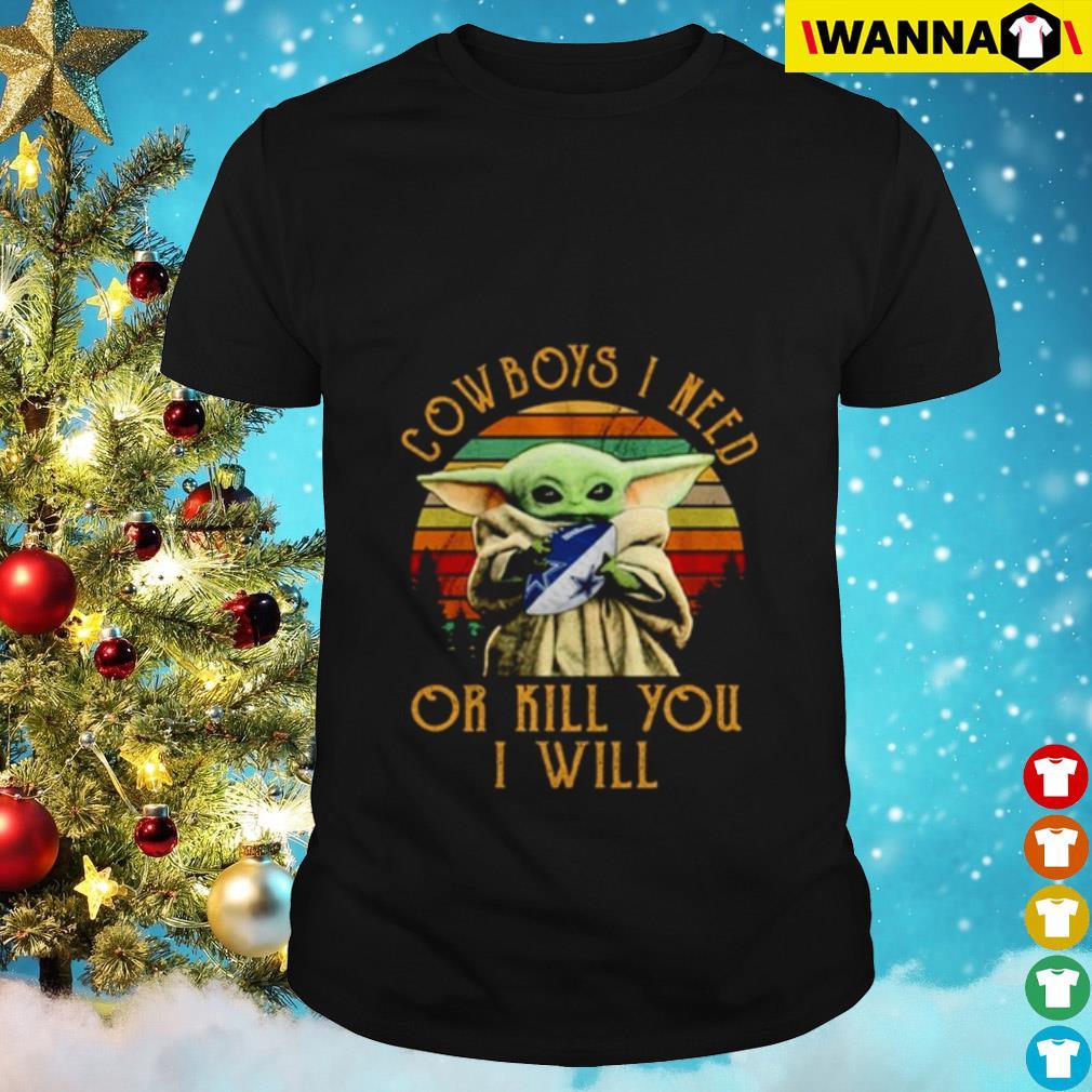Baby Yoda Dallas Cowboys I need or I kill you I will vintage shirt