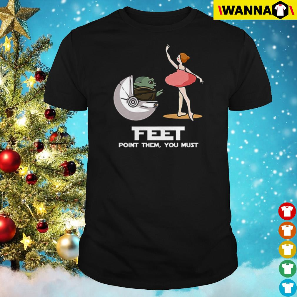 Baby Yoda and Dance ballet feet point them you must shirt