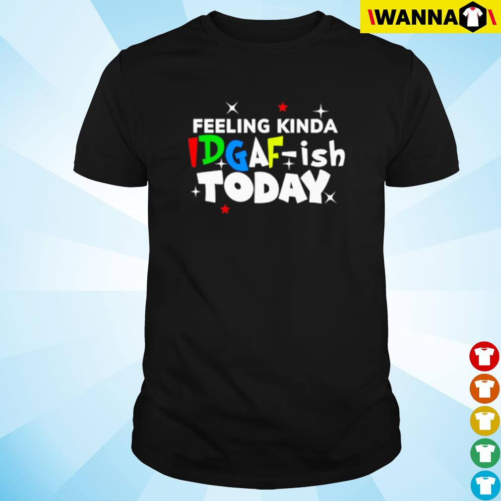 IDGAF-Ish today Feeling Kinda shirt