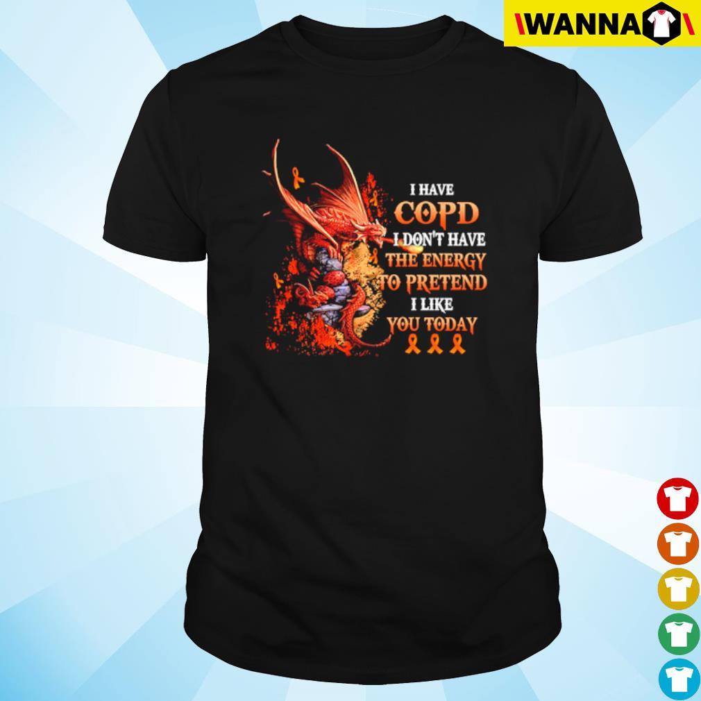 Ribbon Dragon I have copd I don't have the energy to pretend I like you today shirt