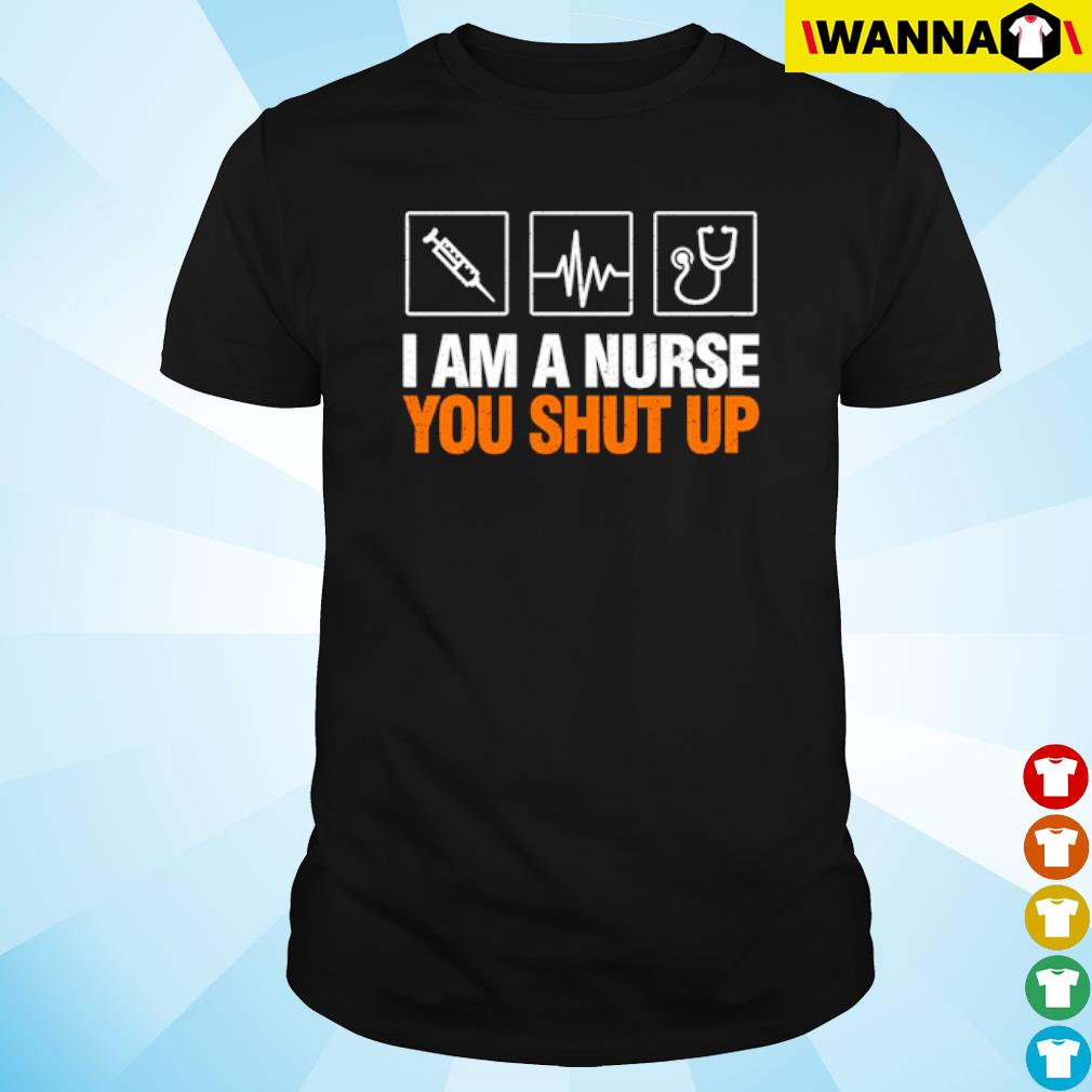 Stethoscope I am a nurse you shut up shirt