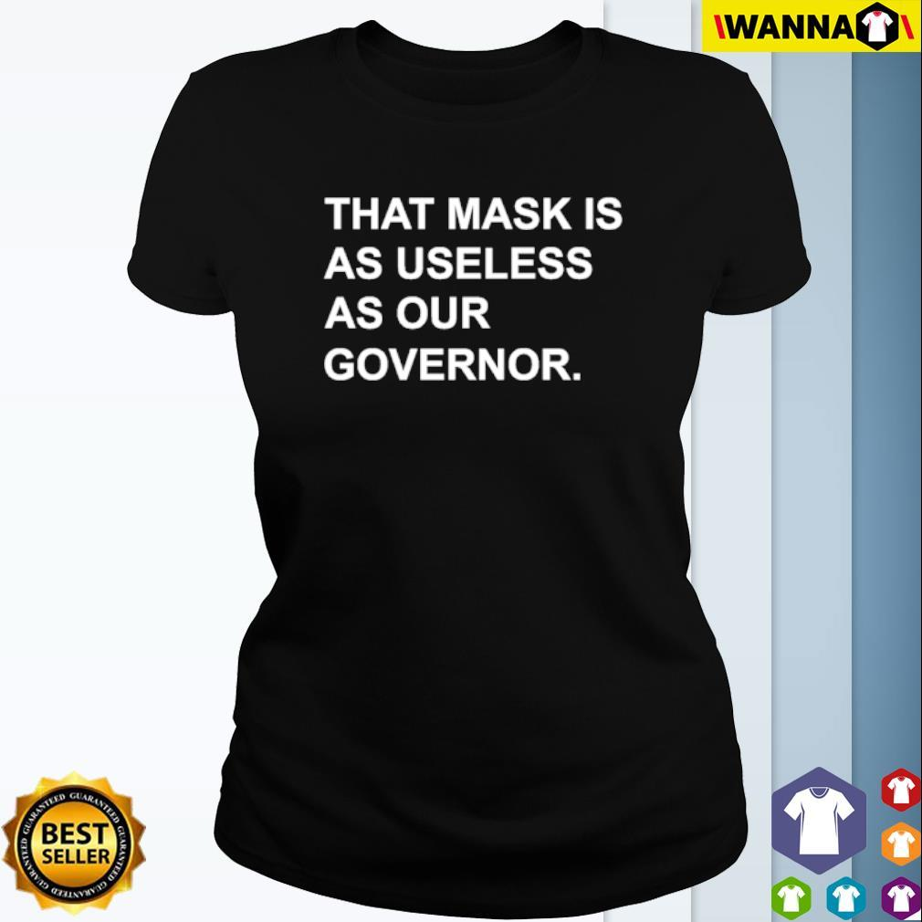 That mask is as useless as our governor s Ladies Tee