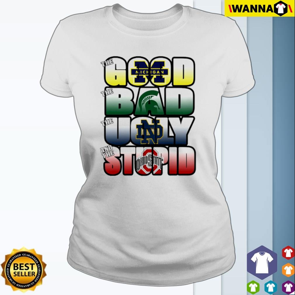 The good Michigan Wolverines the ugly Notre Dame Fighting Irish the stupid Ohio State Buckeyes s Ladies Tee