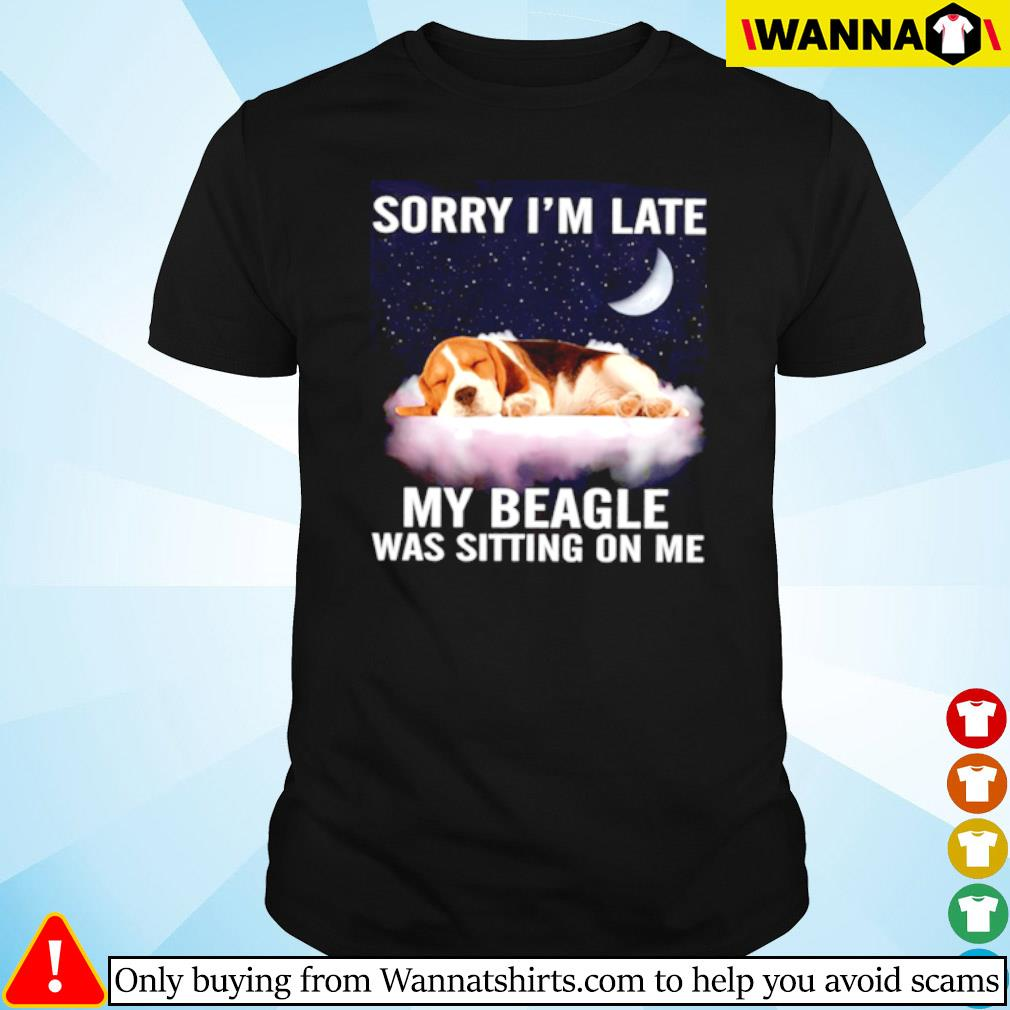 Beagle dog Sorry I'm late my beagle was sitting on me shirt
