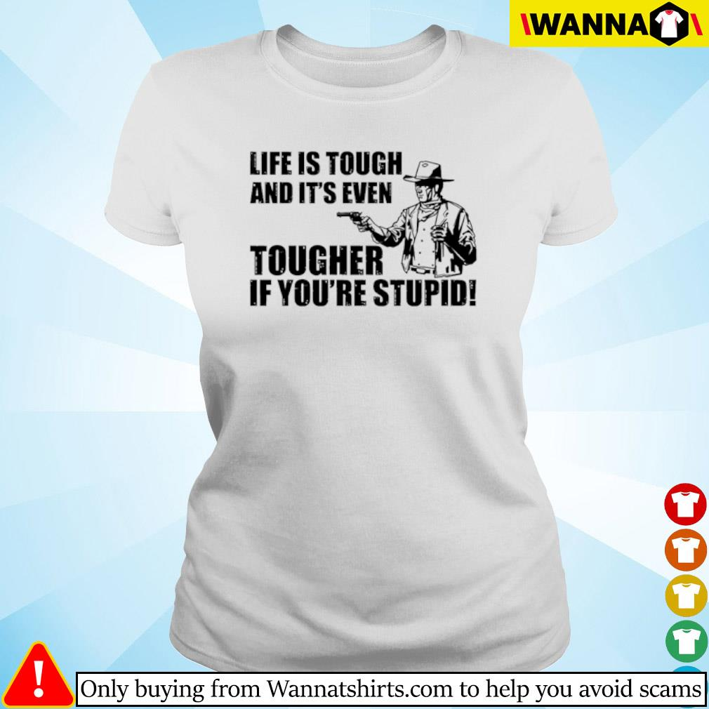 Cowboy Life is tough and it's even tougher if you're stupid s ladies-tee