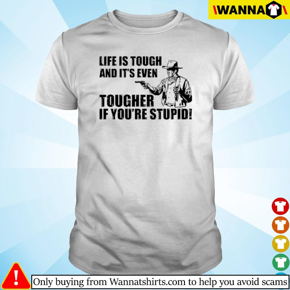 Cowboy Life is tough and it's even tougher if you're stupid shirt