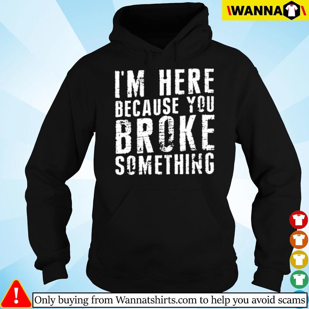 I'm here because you broke something s hoodie black