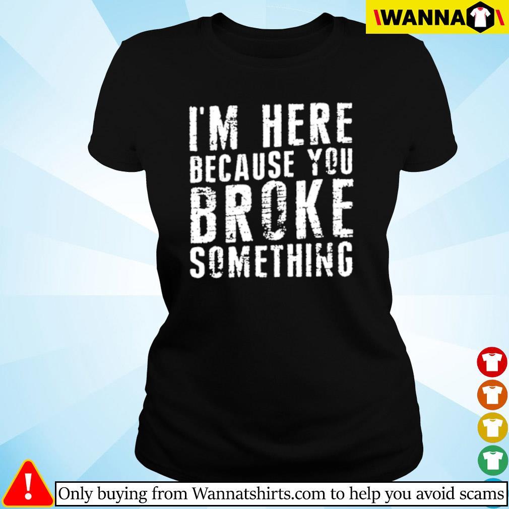 I'm here because you broke something s ladies-tee black