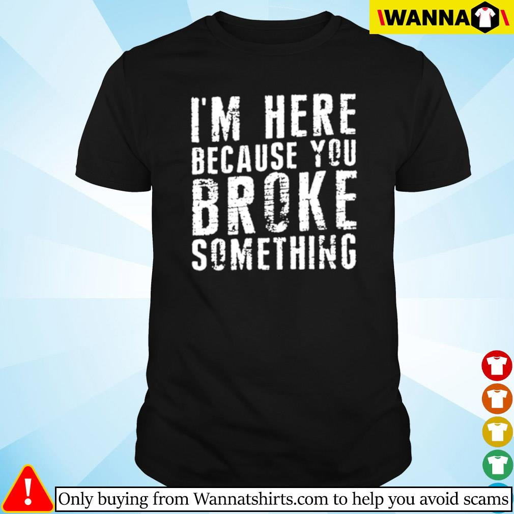 I'm here because you broke something shirt