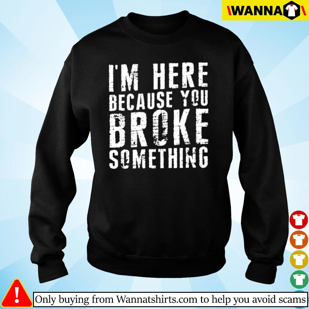 I'm here because you broke something s sweater black