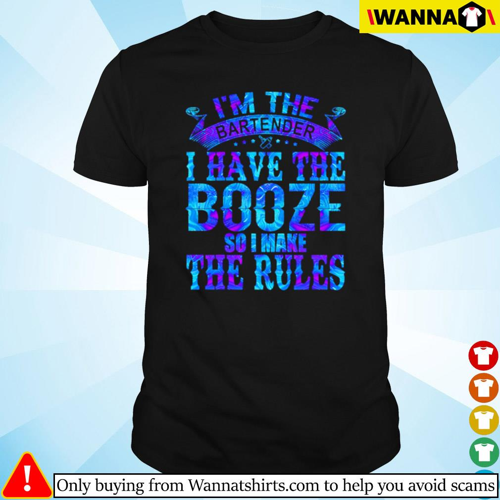 I'm the bartender I have the Booze so I make the rules shirt