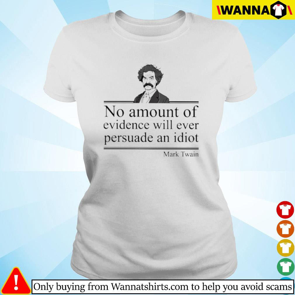 No amount of evidence will ever persuade an idiot Mark Twain s ladies-tee
