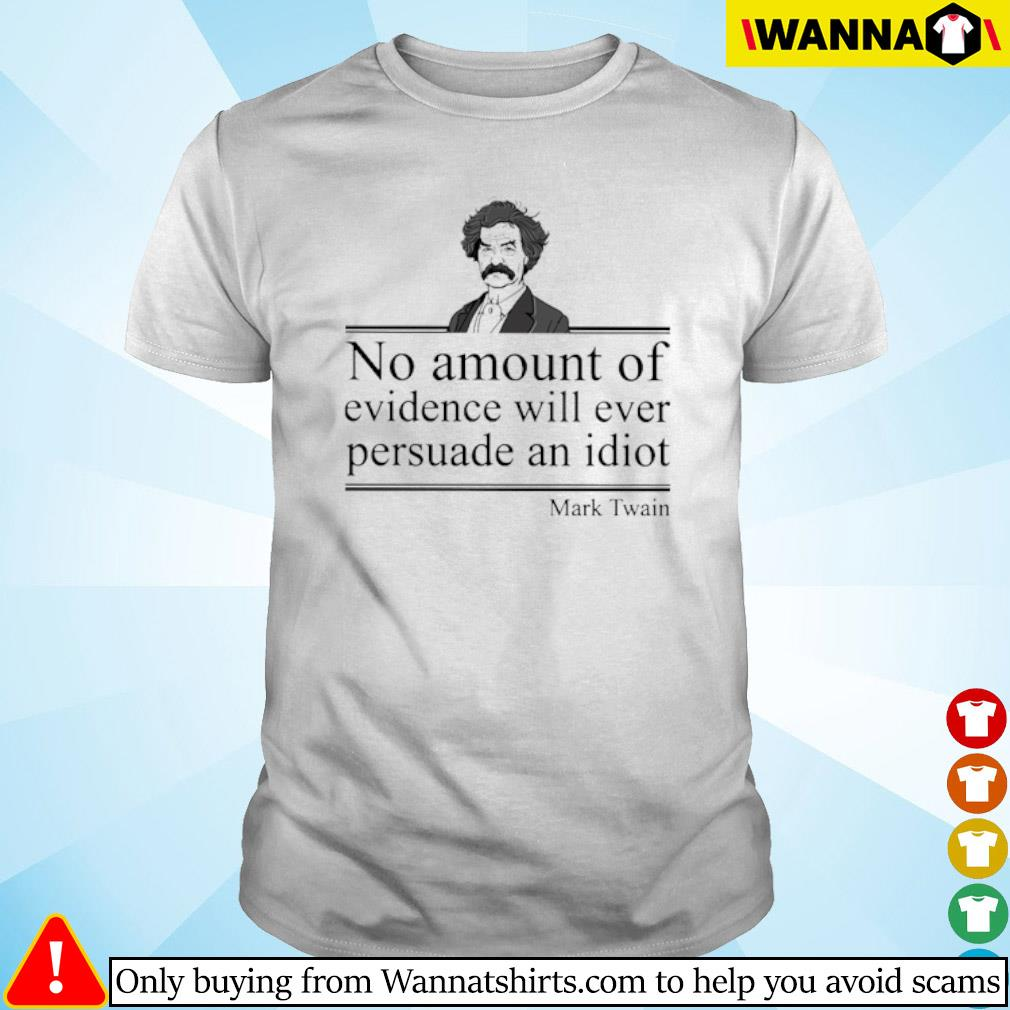 No amount of evidence will ever persuade an idiot Mark Twain shirt