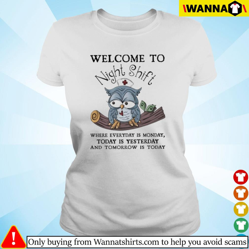 Owl nurse welcome to Night Shift where everyday is monday today is yesterday s ladies-tee