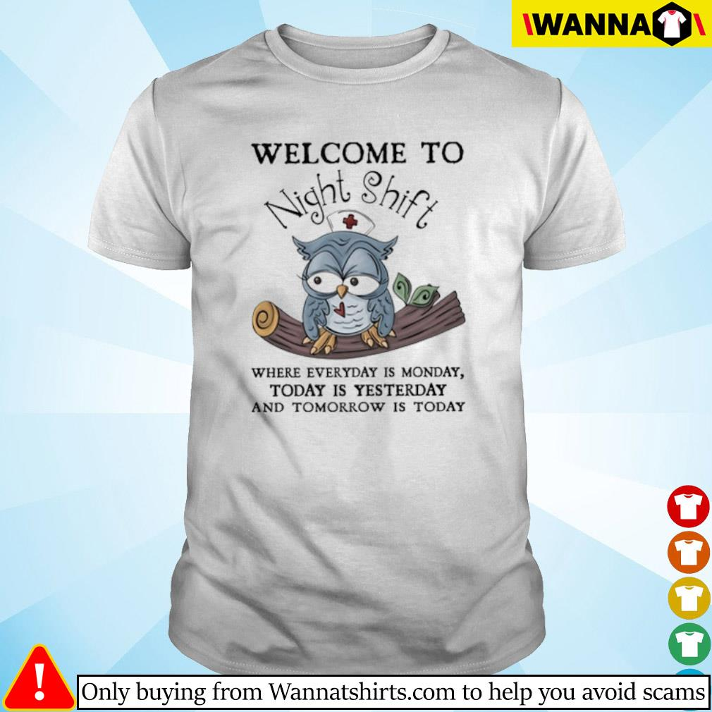 Owl nurse welcome to Night Shift where everyday is monday today is yesterday shirt