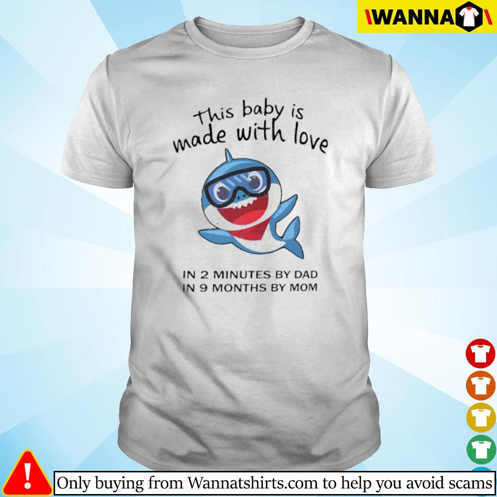 Shark this baby is made with love in 2 minutes by dad in 9 months by mom shirt