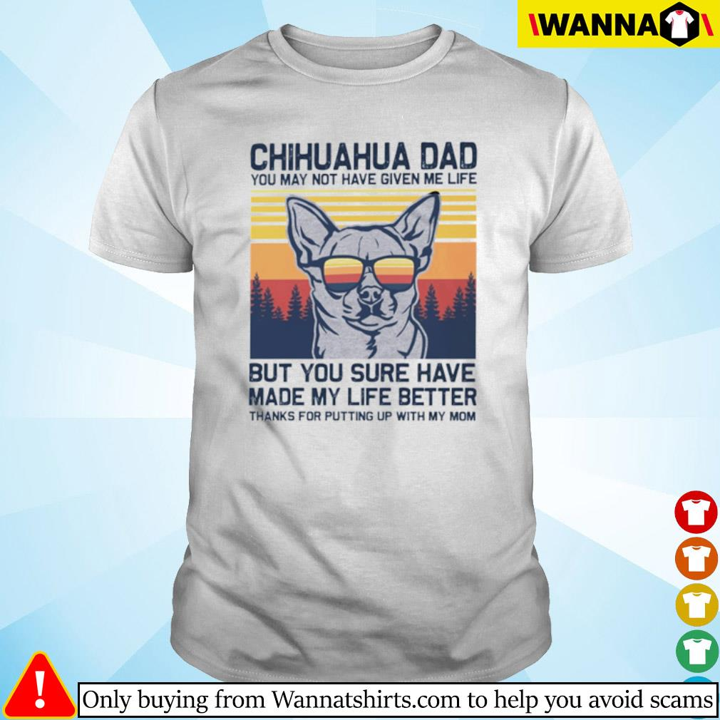Vintage Chihuahua dad you may not have given me life but you sure have made my life better shirt
