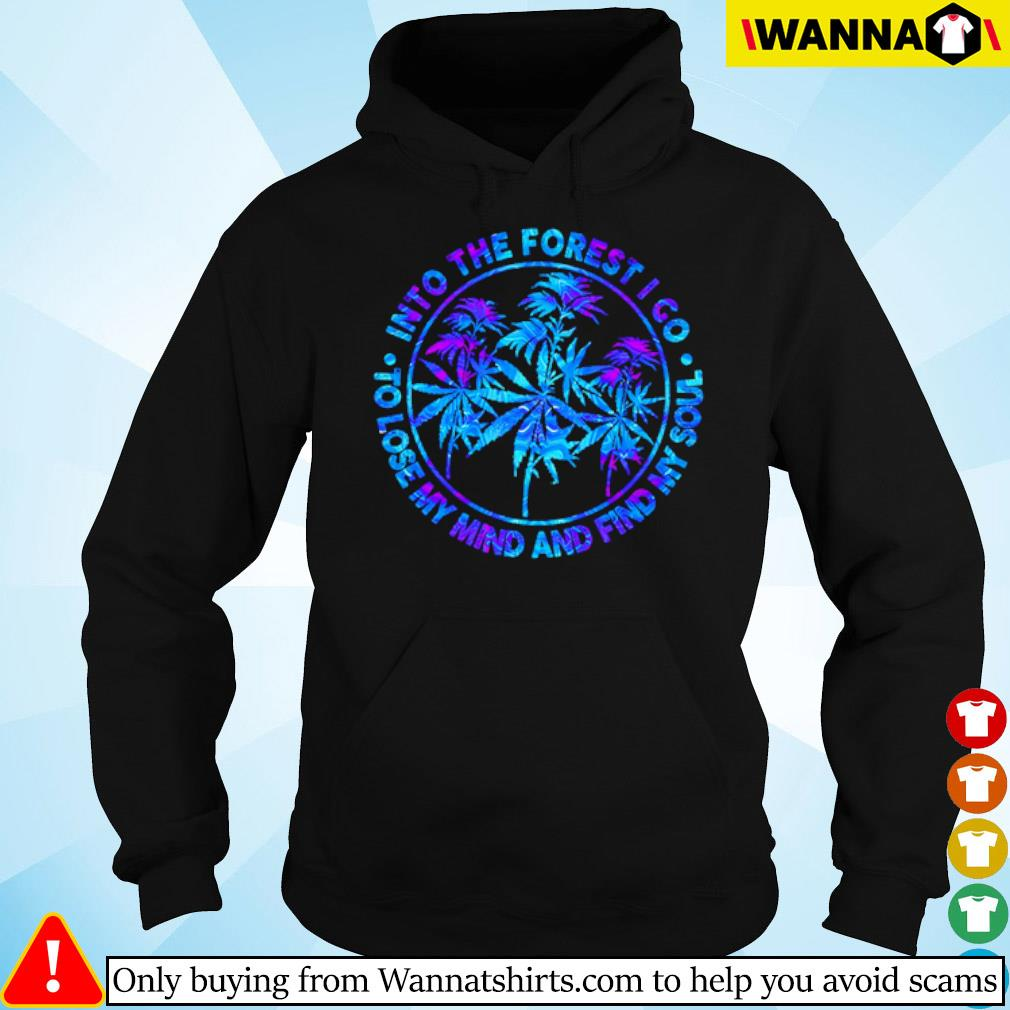 Weed Into the forest I go to lose my mind and find my soul s hoodie black