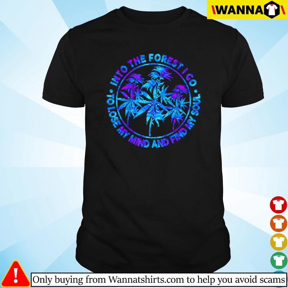 Weed Into the forest I go to lose my mind and find my soul shirt