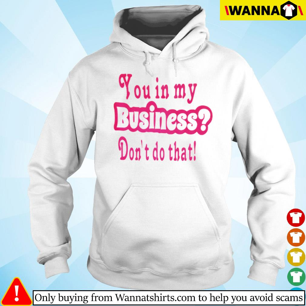 You in my business don't do that s hoodie