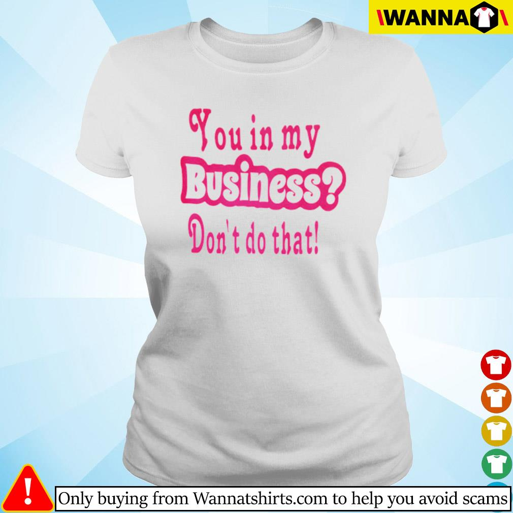 You in my business don't do that s ladies-tee