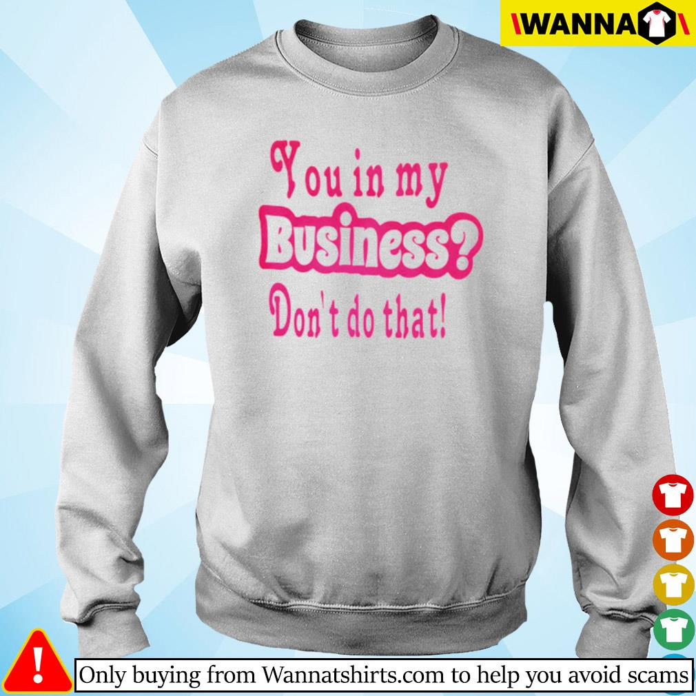 You in my business don't do that s sweater