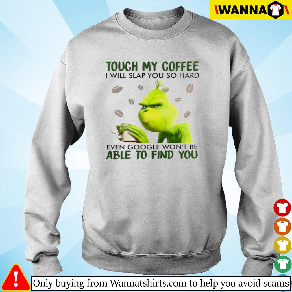 Grinch touch my coffee I will slap you so hard even google won't be able to find you s Sweater
