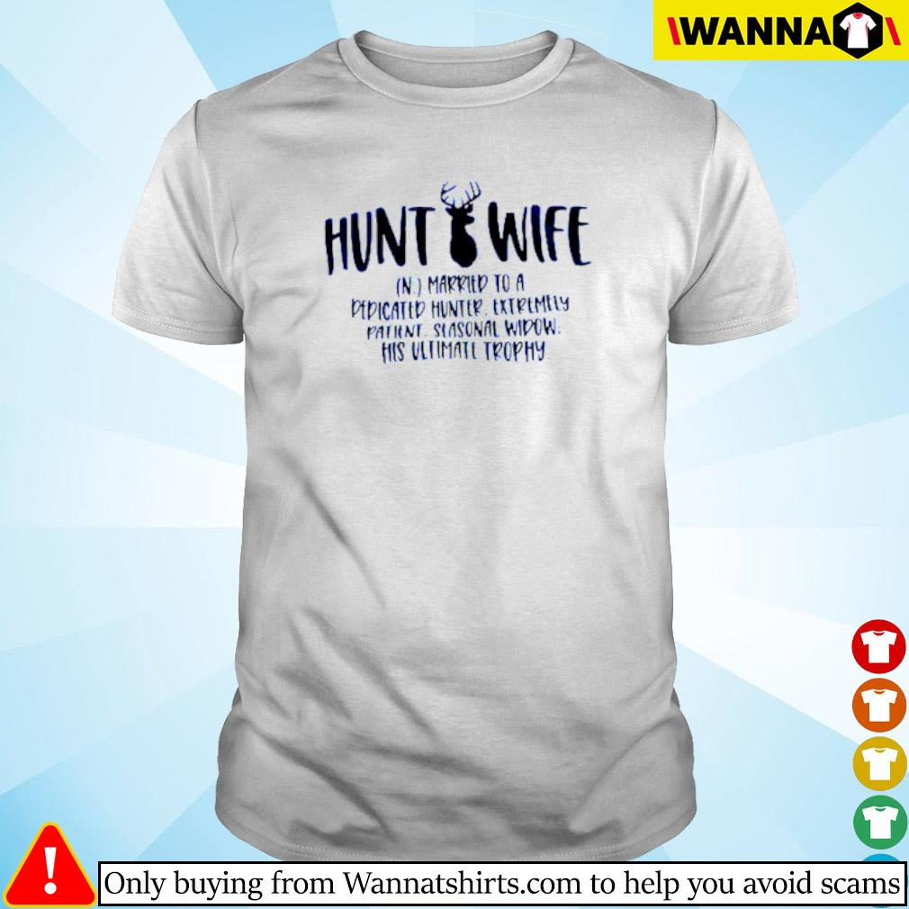 Hunt wife married to a dedicated hunter extremely patient shirt