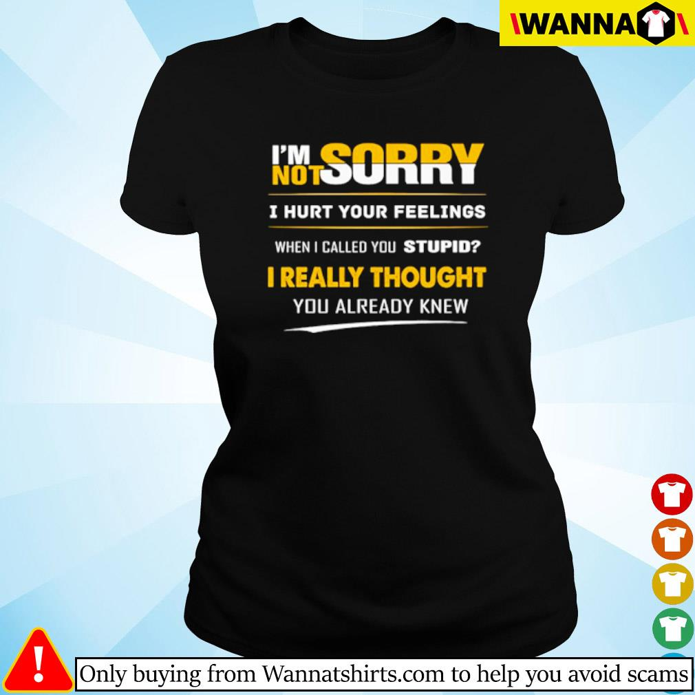 I'm sorry not sorry I hurt your feelings when I called you stupid I really thought you already knew s Ladies tee