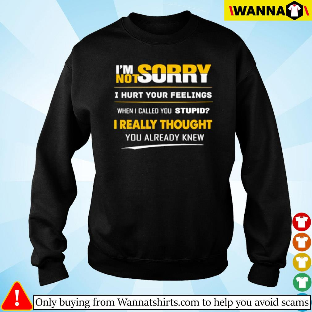 I'm sorry not sorry I hurt your feelings when I called you stupid I really thought you already knew s Sweater