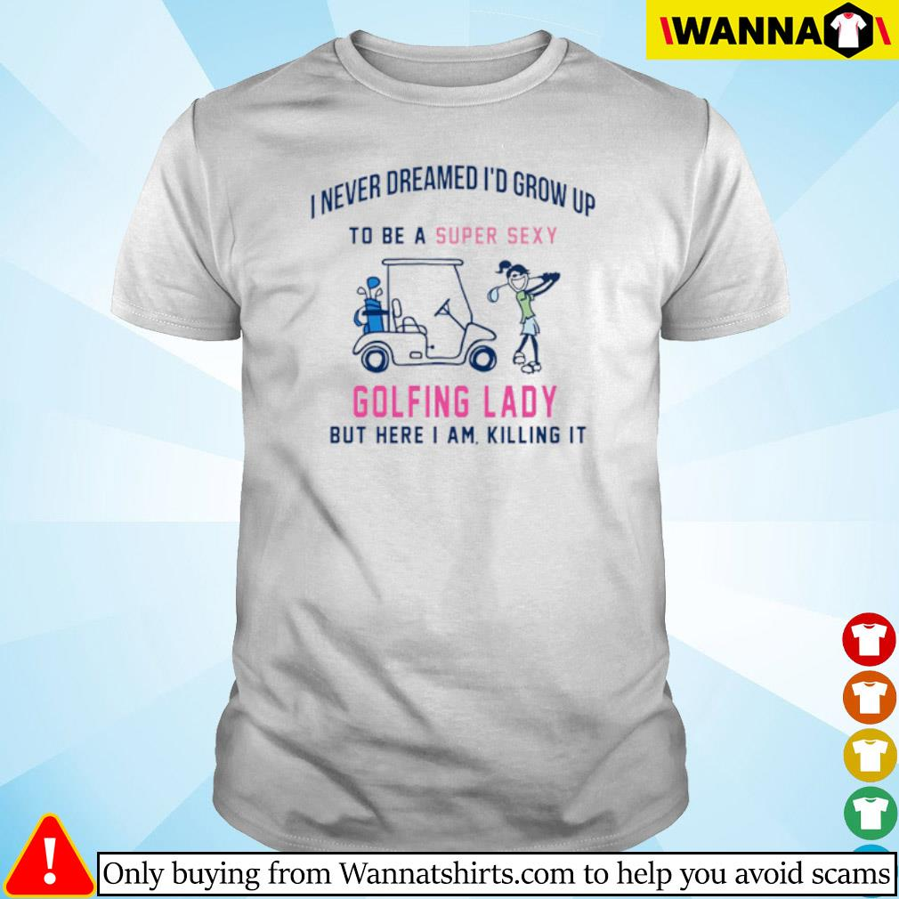 I never dreamed I'd grow up to be a super sexy golfing lady but here I am killing it shirt
