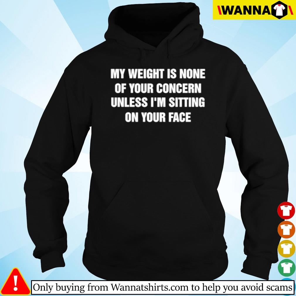 My weight is none of your concern unless I'm sitting on your face s Hoodie